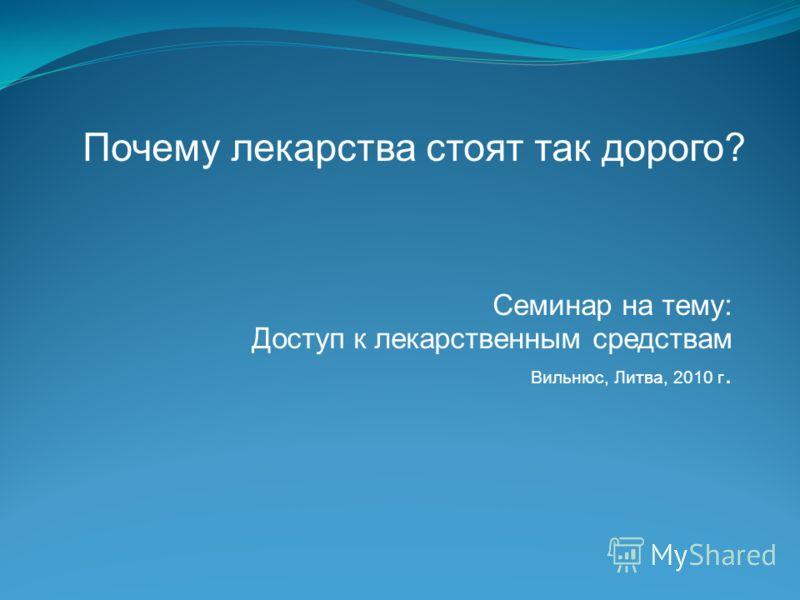 Семинар на тему: Доступ к лекарственным средствам Вильнюс, Литва, 2010 г. Почему лекарства стоят так дорого?