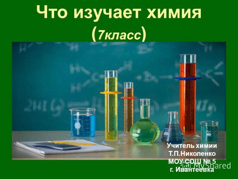 Что изучает химия ( 7класс ) Учитель химии Т.П.Николенко МОУ СОШ 5 г. Ивантеевка