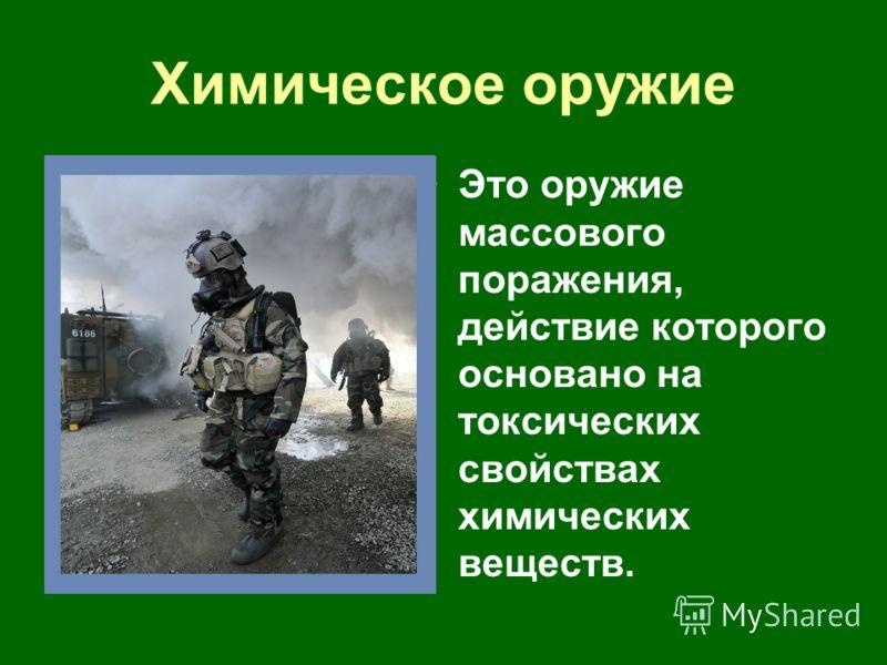 Химическое оружие Это оружие массового поражения, действие которого основано на токсических свойствах химических веществ.