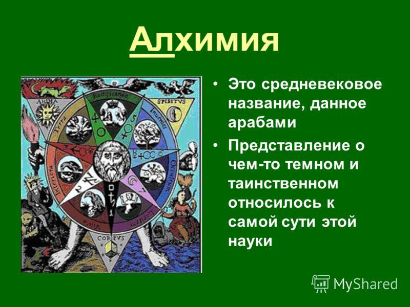 Алхимия Это средневековое название, данное арабами Представление о чем-то темном и таинственном относилось к самой сути этой науки