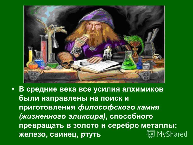 В средние века все усилия алхимиков были направлены на поиск и приготовления философского камня (жизненного эликсира), способного превращать в золото и серебро металлы: железо, свинец, ртуть