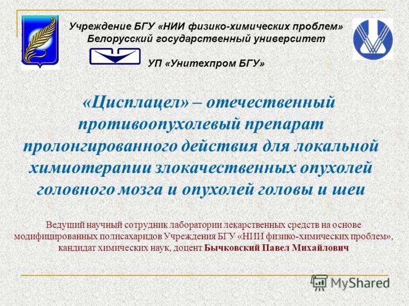 «Цисплацел» – отечественный противоопухолевый препарат пролонгированного действия для локальной химиотерапии злокачественных опухолей головного мозга и опухолей головы и шеи Учреждение БГУ «НИИ физико-химических проблем» Белорусский государственный у