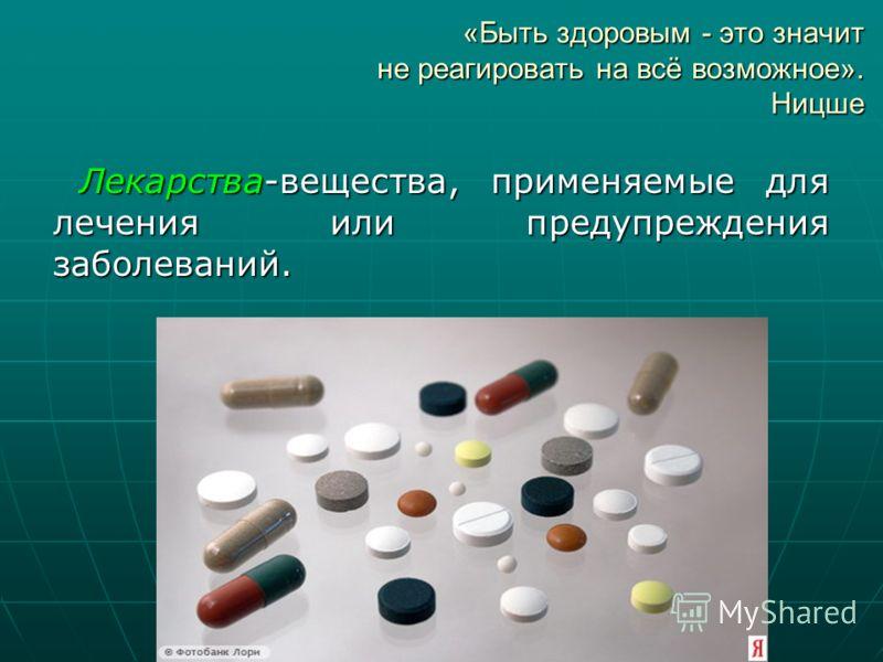 «Быть здоровым - это значит не реагировать на всё возможное». Ницше Лекарства-вещества, применяемые для лечения или предупреждения заболеваний.