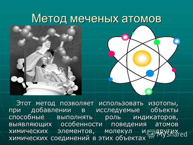 Метод меченых атомов Этот метод позволяет использовать изотопы, при добавлении в исследуемые объекты способные выполнять роль индикаторов, выявляющих особенности поведения атомов химических элементов, молекул и других химических соединений в этих объ