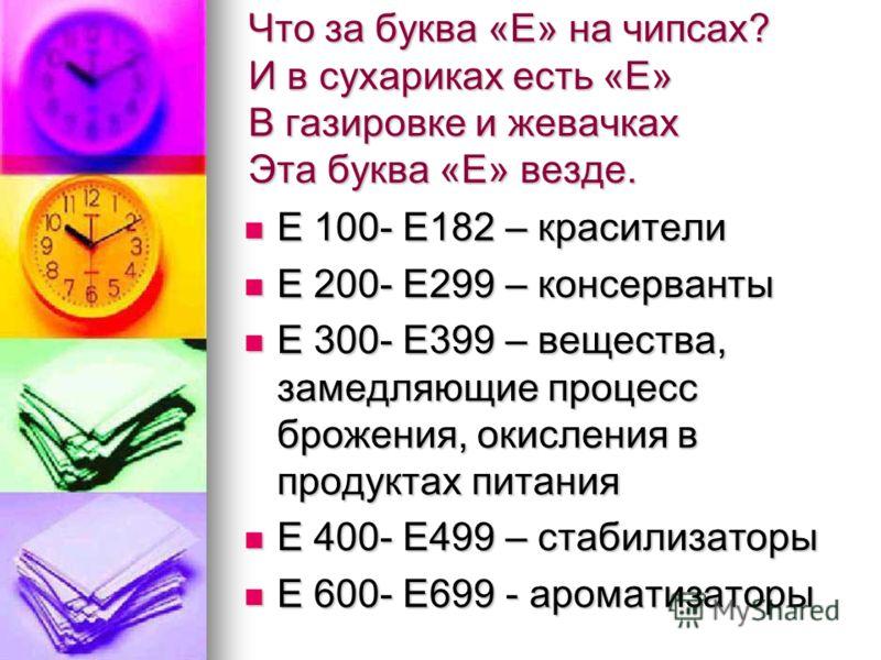 Что за буква «Е» на чипсах? И в сухариках есть «Е» В газировке и жевачках Эта буква «Е» везде. Е 100- Е182 – красители Е 100- Е182 – красители Е 200- Е299 – консерванты Е 200- Е299 – консерванты Е 300- Е399 – вещества, замедляющие процесс брожения, о