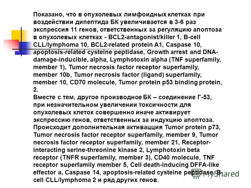 Показано, что в опухолевых лимфоидных клетках при воздействии дипептида БК увеличивается в 3-6 раз экспрессия 11 генов, ответственных за регуляцию апоптоза в опухолевых клетках - BCL2-antagonist/killer 1, B-cell CLL/lymphoma 10, BCL2-related protein