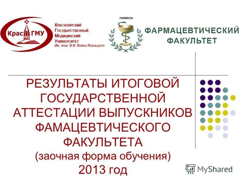 РЕЗУЛЬТАТЫ ИТОГОВОЙ ГОСУДАРСТВЕННОЙ АТТЕСТАЦИИ ВЫПУСКНИКОВ ФАМАЦЕВТИЧЕСКОГО ФАКУЛЬТЕТА (заочная форма обучения) 2013 год