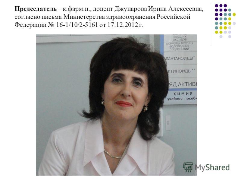 Председатель – к.фарм.н., доцент Джупарова Ирина Алексеевна, согласно письма Министерства здравоохранения Российской Федерации 16-1/10/2-5161 от 17.12.2012 г.