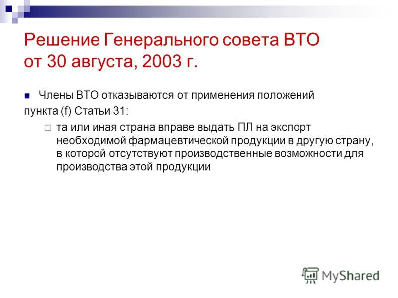 Решение Генерального совета ВТО от 30 августа, 2003 г. Члены ВТО отказываются от применения положений пункта (f) Статьи 31: та или иная страна вправе выдать ПЛ на экспорт необходимой фармацевтической продукции в другую страну, в которой отсутствуют п