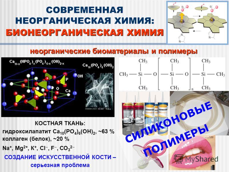 неорганические биоматериалы и полимеры СОВРЕМЕННАЯ НЕОРГАНИЧЕСКАЯ ХИМИЯ: БИОНЕОРГАНИЧЕСКАЯ ХИМИЯ КОСТНАЯ ТКАНЬ: гидроксилапатит Ca 10 (PO 4 ) 6 (OH) 2, ~63 % коллаген (белок), ~20 % Na +, Mg 2+, К +, Сl, F, СО 3 2 СОЗДАНИЕ ИСКУССТВЕННОЙ КОСТИ – серье