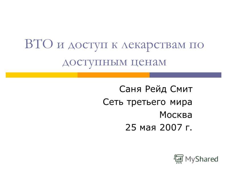 1 ВТО и доступ к лекарствам по доступным ценам Саня Рейд Смит Сеть третьего мира Москва 25 мая 2007 г.