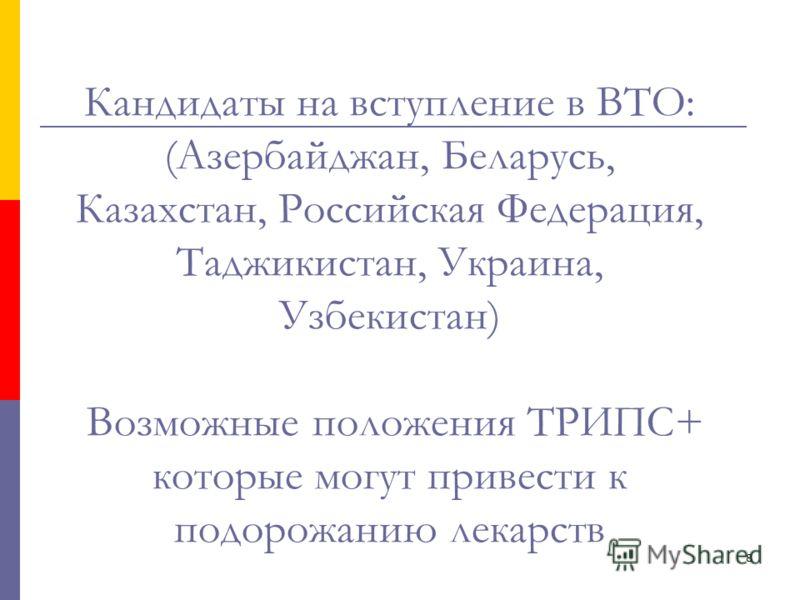 8 Кандидаты на вступление в ВТО: (Азербайджан, Беларусь, Казахстан, Российская Федерация, Таджикистан, Украина, Узбекистан) Возможные положения ТРИПС+ которые могут привести к подорожанию лекарств