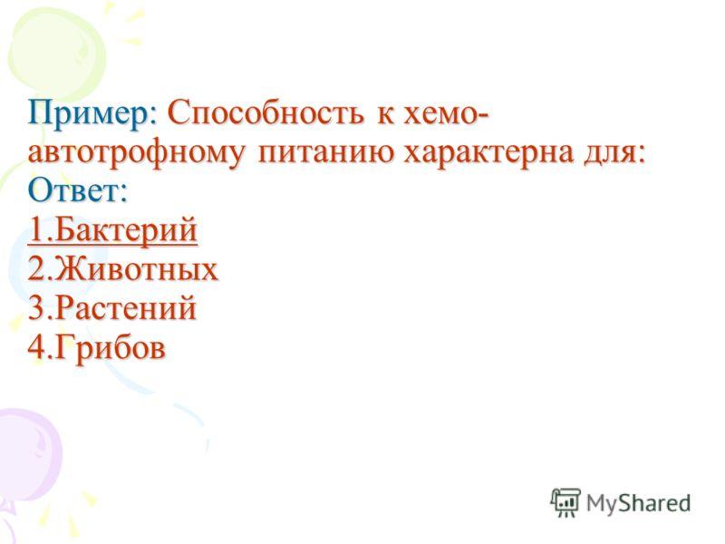 Пример: Способность к хемо- автотрофному питанию характерна для: Ответ: 1.Бактерий 2.Животных 3.Растений 4.Грибов