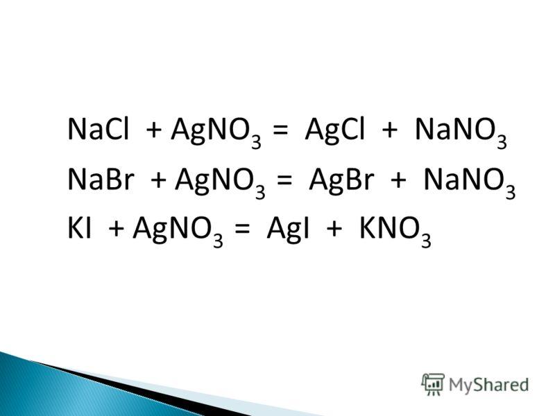 NaCl + AgNO 3 = AgCl + NaNO 3 NaBr + AgNO 3 = AgBr + NaNO 3 KI + AgNO 3 = AgI + KNO 3