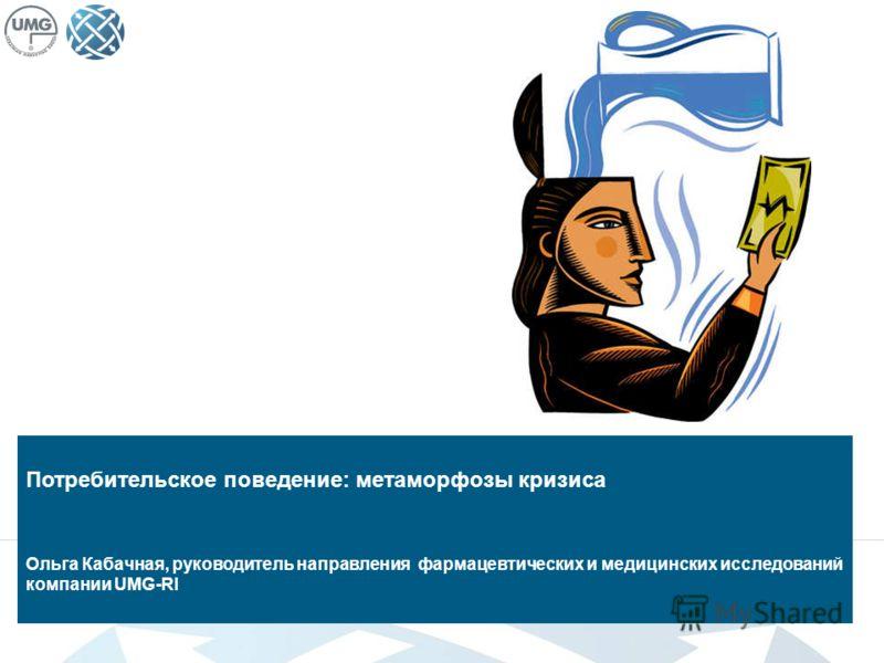 Потребительское поведение: метаморфозы кризиса Ольга Кабачная, руководитель направления фармацевтических и медицинских исследований компании UMG-RI