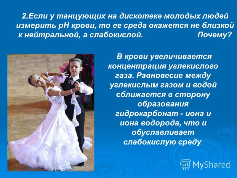 2.Если у танцующих на дискотеке молодых людей измерить рН крови, то ее среда окажется не близкой к нейтральной, а слабокислой. Почему? В крови увеличивается концентрация углекислого газа. Равновесие между углекислым газом и водой сближается в сторону
