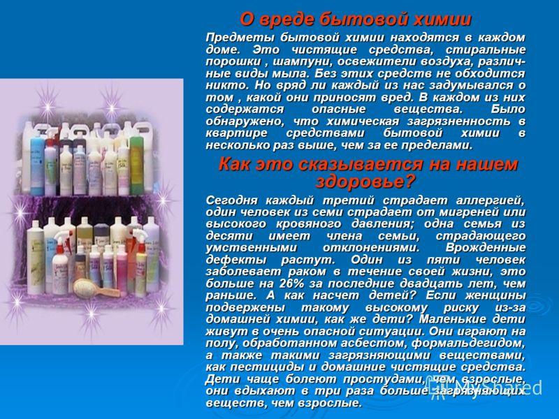 О вреде бытовой химии Предметы бытовой химии находятся в каждом доме. Это чистящие средства, стиральные порошки, шампуни, освежители воздуха, различ- ные виды мыла. Без этих средств не обходится никто. Но вряд ли каждый из нас задумывался о том, како