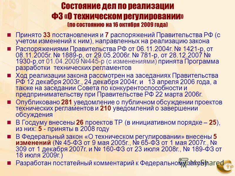 Состояние дел по реализации ФЗ «О техническом регулировании» (по состоянию на 16 октября 2009 года) Принято 33 постановления и 7 распоряжений Правительства РФ (с учетом изменений к ним), направленных на реализацию закона Распоряжениями Правительства