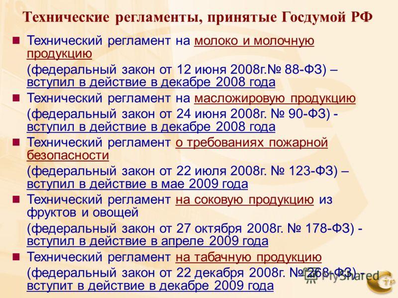 Технические регламенты, принятые Госдумой РФ Технический регламент на молоко и молочную продукцию (федеральный закон от 12 июня 2008г. 88-ФЗ) – вступил в действие в декабре 2008 года Технический регламент на масложировую продукцию (федеральный закон
