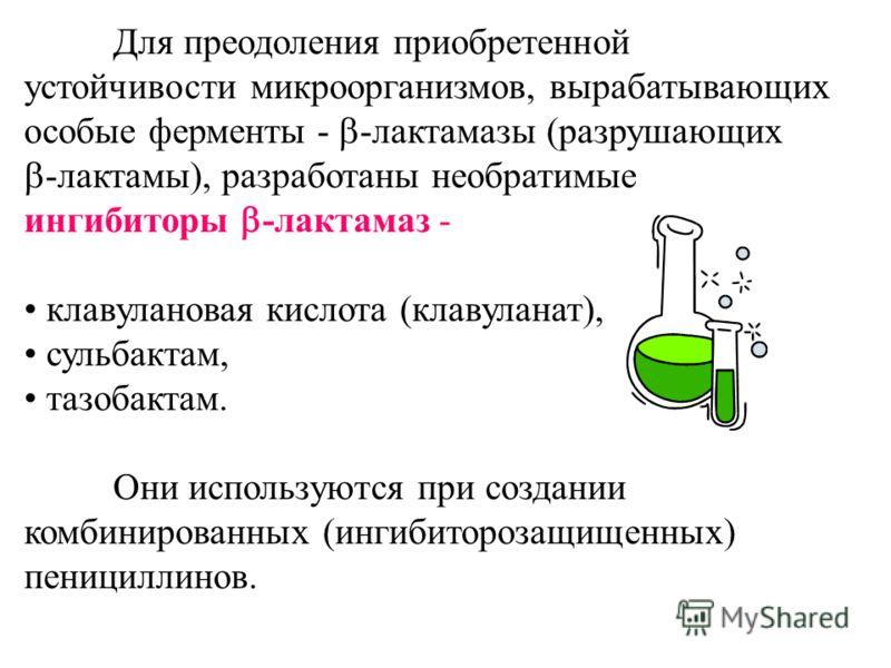 Для преодоления приобретенной устойчивости микроорганизмов, вырабатывающих особые ферменты - -лактамазы (разрушающих -лактамы), разработаны необратимые ингибиторы -лактамаз - клавулановая кислота (клавуланат), сульбактам, тазобактам. Они используются