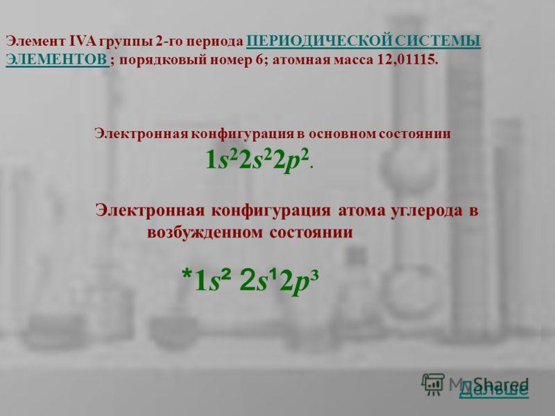 Элемент IVA группы 2-го периода ПЕРИОДИЧЕСКОЙ СИСТЕМЫ ЭЛЕМЕНТОВ ; порядковый номер 6; атомная масса 12,01115.ПЕРИОДИЧЕСКОЙ СИСТЕМЫ ЭЛЕМЕНТОВ Электронная конфигурация в основном состоянии 1s 2 2s 2 2p 2. Дальше Электронная конфигурация атома углерода