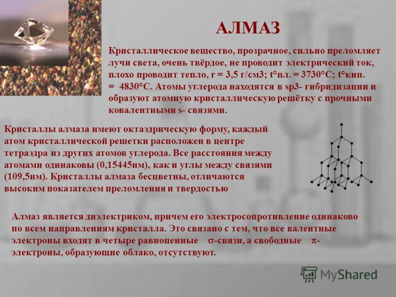 АЛМАЗ Алмаз является диэлектриком, причем его электросопротивление одинаково по всем направлениям кристалла. Это связано с тем, что все валентные электроны входят в четыре равноценные -связи, а свободные - электроны, образующие облако, отсутствуют. К