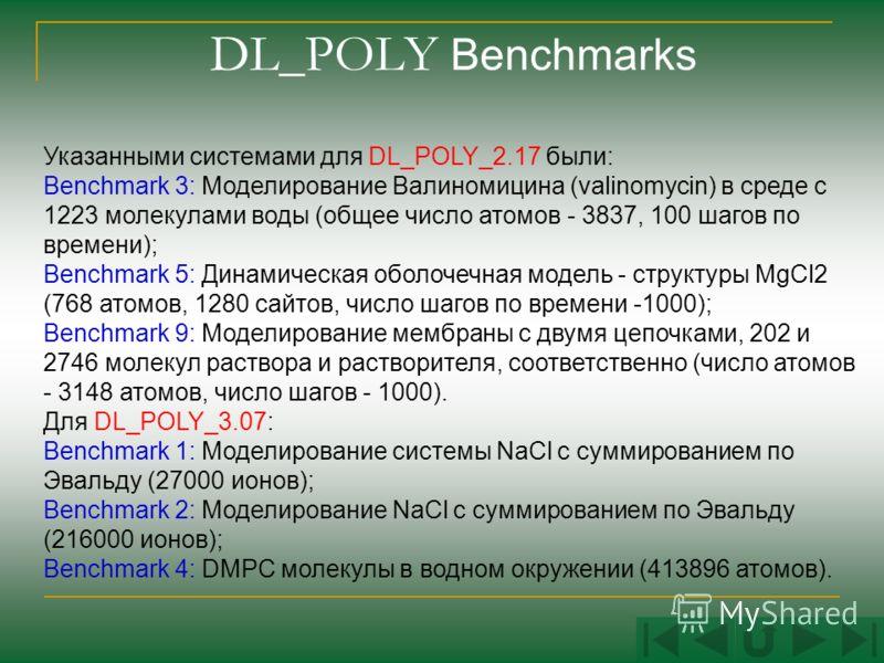 DL_POLY Benchmarks Указанными системами для DL_POLY_2.17 были: Benchmark 3: Моделирование Валиномицина (valinomycin) в среде с 1223 молекулами воды (общее число атомов - 3837, 100 шагов по времени); Benchmark 5: Динамическая оболочечная модель - стру