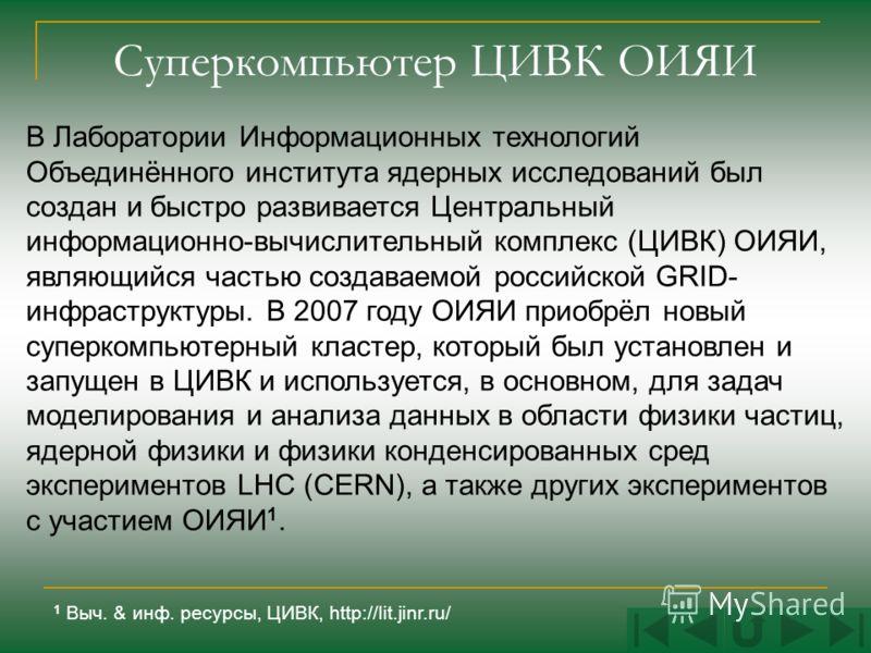 Суперкомпьютер ЦИВК ОИЯИ В Лаборатории Информационных технологий Объединённого института ядерных исследований был создан и быстро развивается Центральный информационно-вычислительный комплекс (ЦИВК) ОИЯИ, являющийся частью создаваемой российской GRID