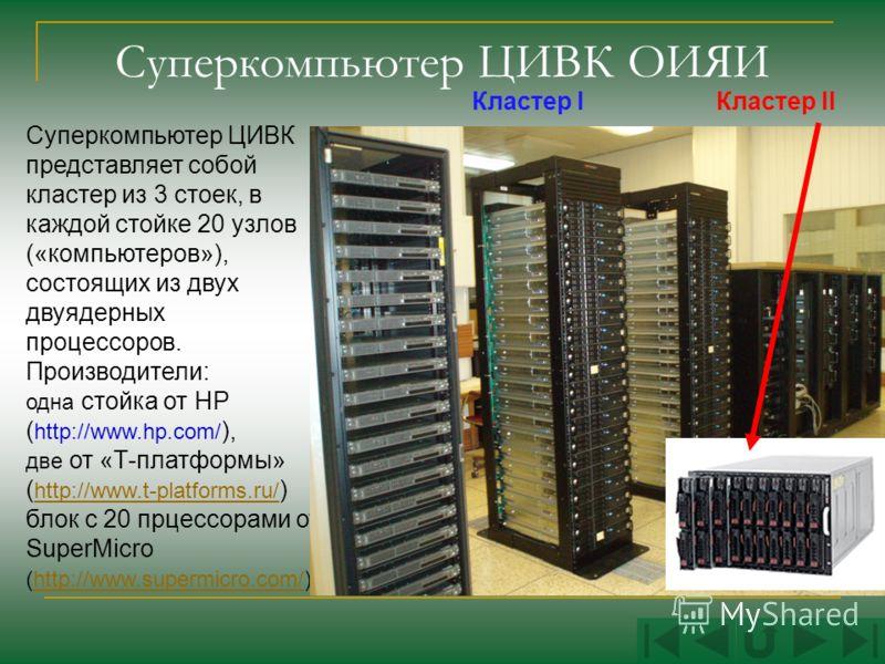 Суперкомпьютер ЦИВК ОИЯИ Суперкомпьютер ЦИВК представляет собой кластер из 3 стоек, в каждой стойке 20 узлов («компьютеров»), состоящих из двух двуядерных процессоров. Производители: одна стойка от HP ( http://www.hp.com/ ), две от «Т-платформы» ( ht