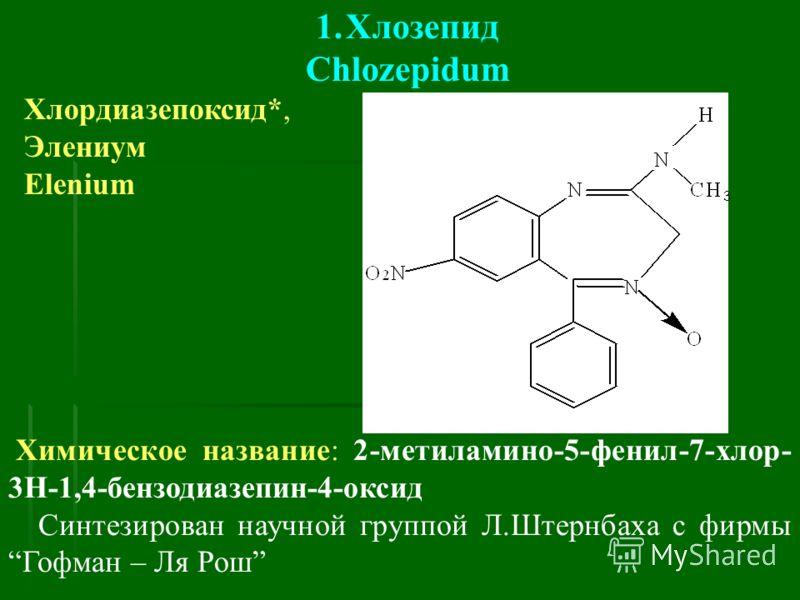 1.Хлозепид Chlozepidum Хлордиазепоксид*, Элениум Elenium Химическое название: 2-метиламино-5-фенил-7-хлор- 3Н-1,4-бензодиазепин-4-оксид Синтезирован научной группой Л.Штернбаха с фирмы Гофман – Ля Рош