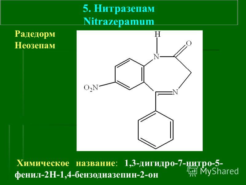 5. Нитразепам Nitrazepamum Радедорм Неозепам Химическое название: 1,3-дигидро-7-нитро-5- фенил-2Н-1,4-бензодиазепин-2-он