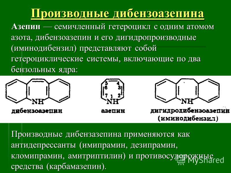Производные дибензоазепина Азепин семичленный гетероцикл с одним атомом азота, дибензоазепин и его дигидропроизводные (иминодибензил) представляют собой гетероциклические системы, включающие по два бензольных ядра: Азепин семичленный гетероцикл с одн