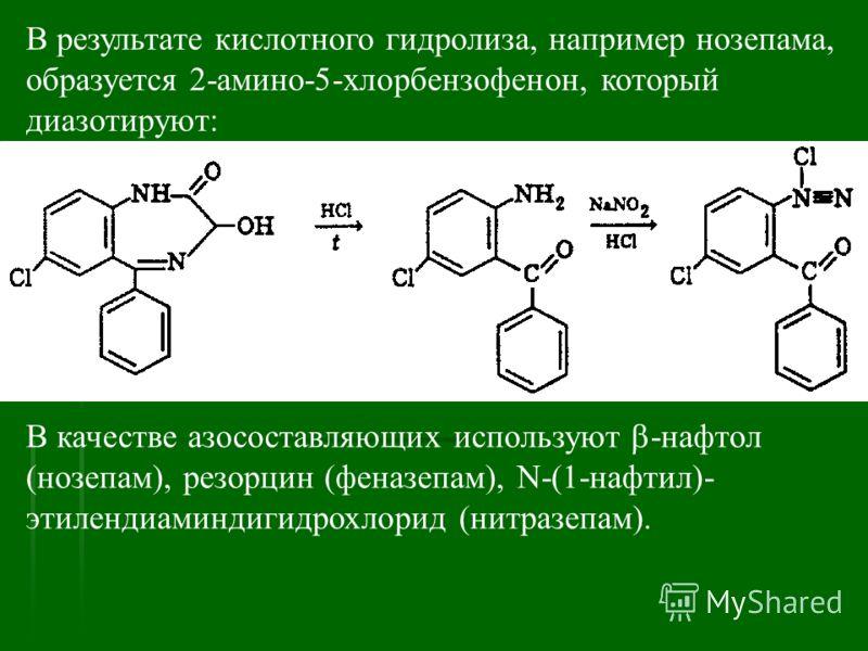 В результате кислотного гидролиза, например нозепама, образуется 2-амино-5-хлорбензофенон, который диазотируют: В качестве азосоставляющих используют -нафтол (нозепам), резорцин (феназепам), N-(1-нафтил)- этилендиаминдигидрохлорид (нитразепам).