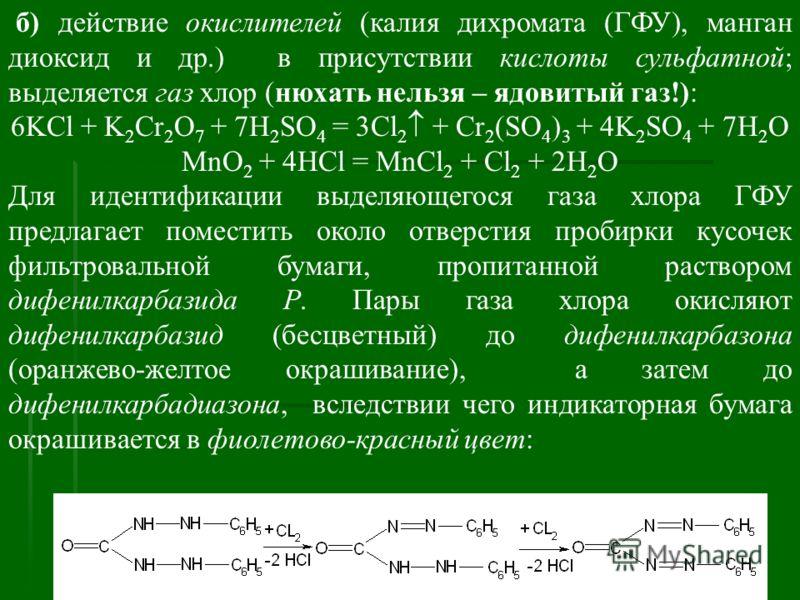 б) действие окислителей (калия дихромата (ГФУ), манган диоксид и др.) в присутствии кислоты сульфатной; выделяется газ хлор (нюхать нельзя – ядовитый газ!): 6KCl + K 2 Cr 2 O 7 + 7H 2 SO 4 = 3Cl 2 + Cr 2 (SO 4 ) 3 + 4K 2 SO 4 + 7H 2 O MnO 2 + 4HCl =