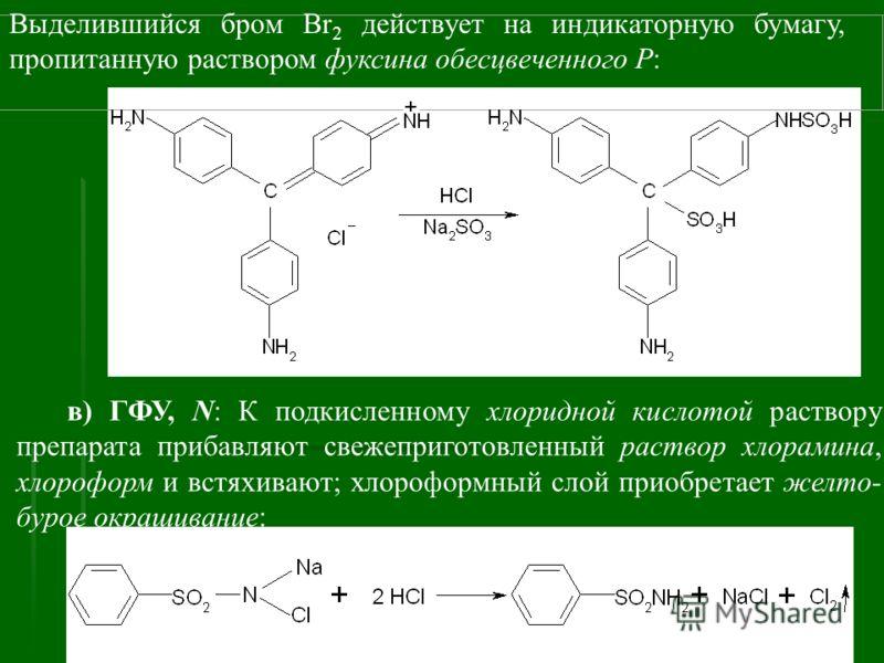 Выделившийся бром Br 2 действует на индикаторную бумагу, пропитанную раствором фуксина обесцвеченного Р: в) ГФУ, N: К подкисленному хлоридной кислотой раствору препарата прибавляют свежеприготовленный раствор хлорамина, хлороформ и встяхивают; хлороф