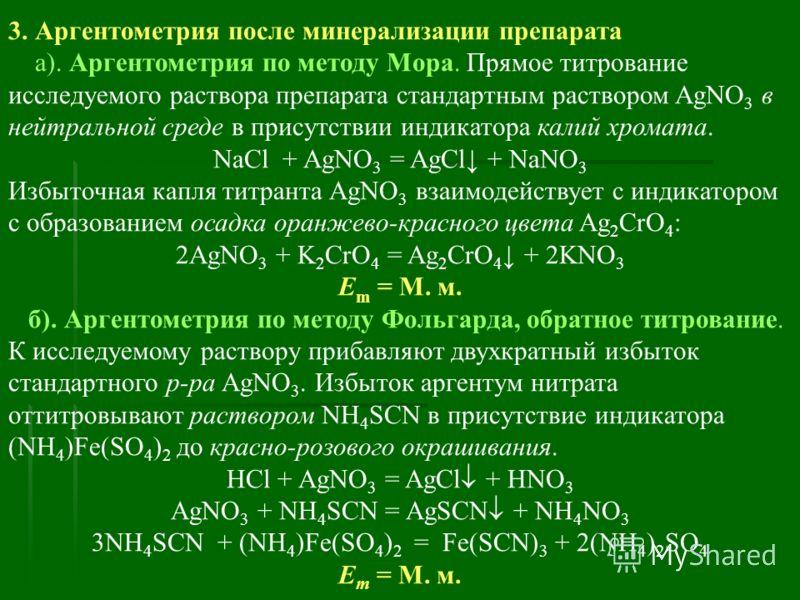 3. Аргентометрия после минерализации препарата а). Аргентометрия по методу Мора. Прямое титрование исследуемого раствора препарата стандартным раствором AgNO 3 в нейтральной среде в присутствии индикатора калий хромата. NaCl + AgNO 3 = AgCl + NaNO 3