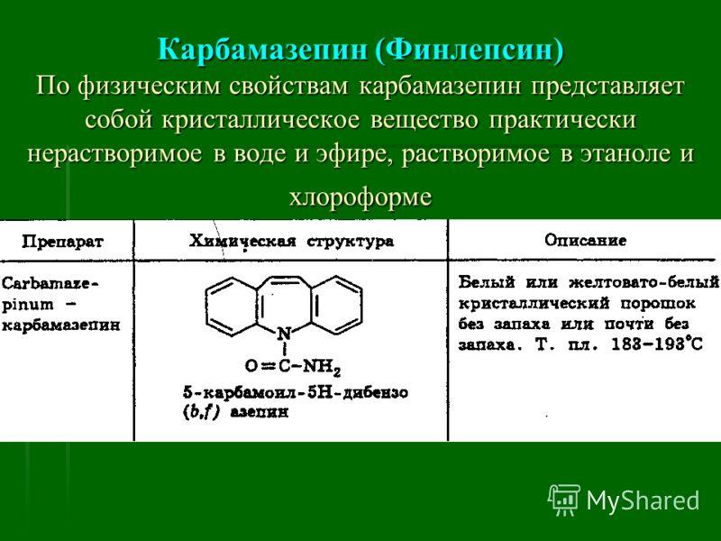 Карбамазепин (Финлепсин) По физическим свойствам карбамазепин представляет собой кристаллическое вещество практически нерастворимое в воде и эфире, растворимое в этаноле и хлороформе