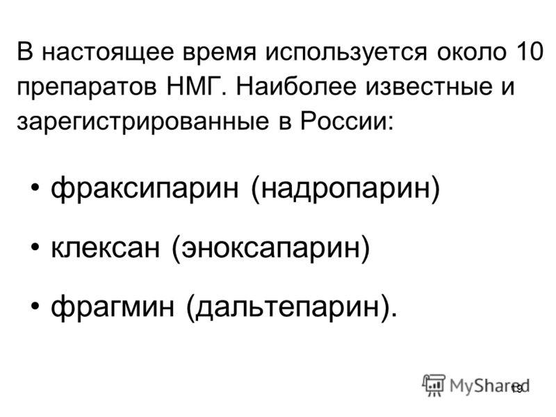 19 В настоящее время используется около 10 препаратов НМГ. Наиболее известные и зарегистрированные в России: фраксипарин (надропарин) клексан (эноксапарин) фрагмин (дальтепарин).