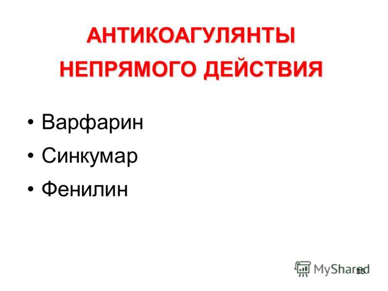 36 АНТИКОАГУЛЯНТЫ НЕПРЯМОГО ДЕЙСТВИЯ Варфарин Синкумар Фенилин