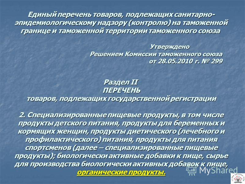 Единый перечень товаров, подлежащих санитарно- эпидемиологическому надзору (контролю) на таможенной границе и таможенной территории таможенного союза Утверждено Решением Комиссии таможенного союза от 28.05.2010 г. 299 Раздел II ПЕРЕЧЕНЬ товаров, подл