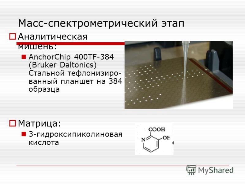 Аналитическая мишень: AnchorChip 400TF-384 (Bruker Daltonics) Стальной тефлонизиро- ванный планшет на 384 образца Матрица: 3-гидроксипиколиновая кислота Масс-спектрометрический этап