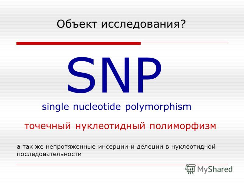 Объект исследования? SNP single nucleotide polymorphism точечный нуклеотидный полиморфизм а так же непротяженные инсерции и делеции в нуклеотидной последовательности