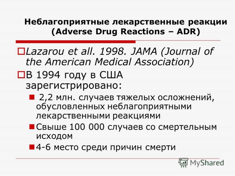 Неблагоприятные лекарственные реакции (Adverse Drug Reactions – ADR) Lazarou et all. 1998. JAMA (Journal of the American Medical Association) В 1994 году в США зарегистрировано: 2,2 млн. случаев тяжелых осложнений, обусловленных неблагоприятными лека