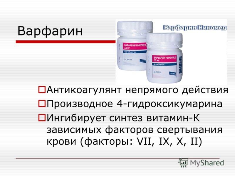 Варфарин Антикоагулянт непрямого действия Производное 4-гидроксикумарина Ингибирует синтез витамин-К зависимых факторов свертывания крови (факторы: VII, IX, X, II)