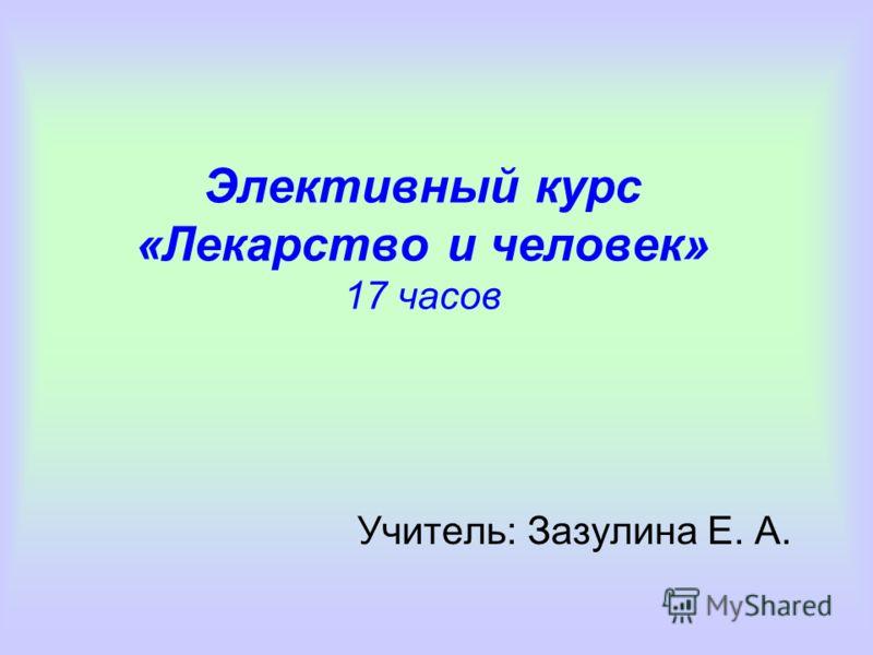 Элективный курс «Лекарство и человек» 17 часов Учитель: Зазулина Е. А.