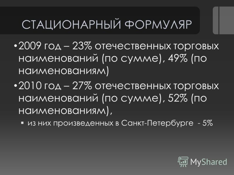 СТАЦИОНАРНЫЙ ФОРМУЛЯР 2009 год – 23% отечественных торговых наименований (по сумме), 49% (по наименованиям) 2010 год – 27% отечественных торговых наименований (по сумме), 52% (по наименованиям), из них произведенных в Санкт-Петербурге - 5%
