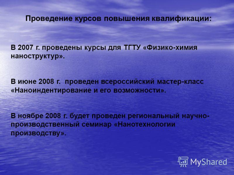 В 2007 г. проведены курсы для ТГТУ «Физико-химия наноструктур». В июне 2008 г. проведен всероссийский мастер-класс «Наноиндентирование и его возможности». В ноябре 2008 г. будет проведен региональный научно- производственный семинар «Нанотехнологии п