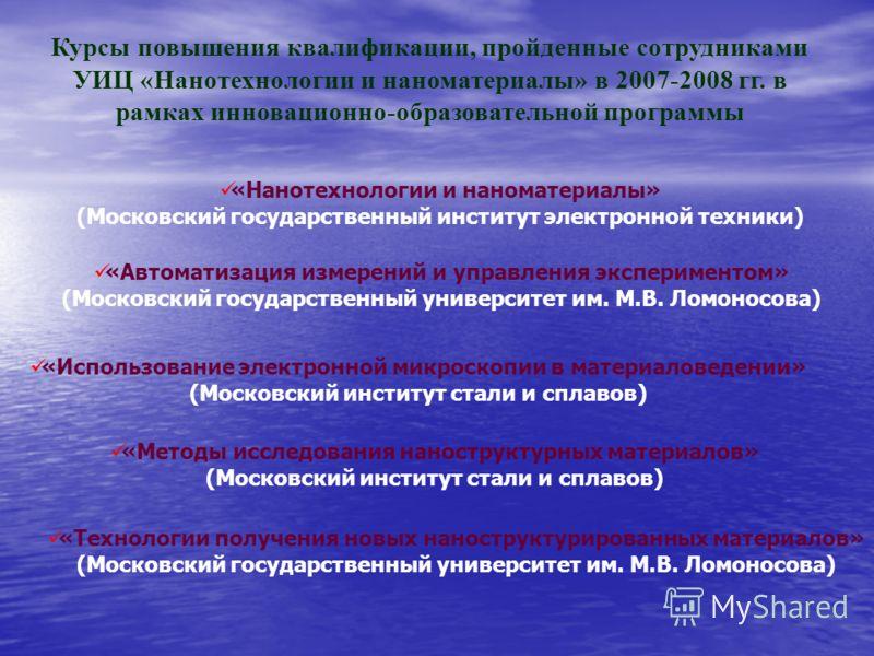 Курсы повышения квалификации, пройденные сотрудниками УИЦ «Нанотехнологии и наноматериалы» в 2007-2008 гг. в рамках инновационно-образовательной программы «Нанотехнологии и наноматериалы» (Московский государственный институт электронной техники) «Авт
