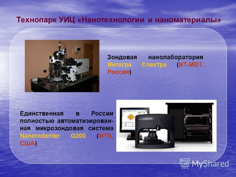 Технопарк УИЦ «Нанотехнологии и наноматериалы» Зондовая нанолаборатория Интегра Спектра (NT-MDT, Россия) Единственная в России полностью автоматизирован- ная микрозондовая система NanoIndenter G200 (MTS, США)