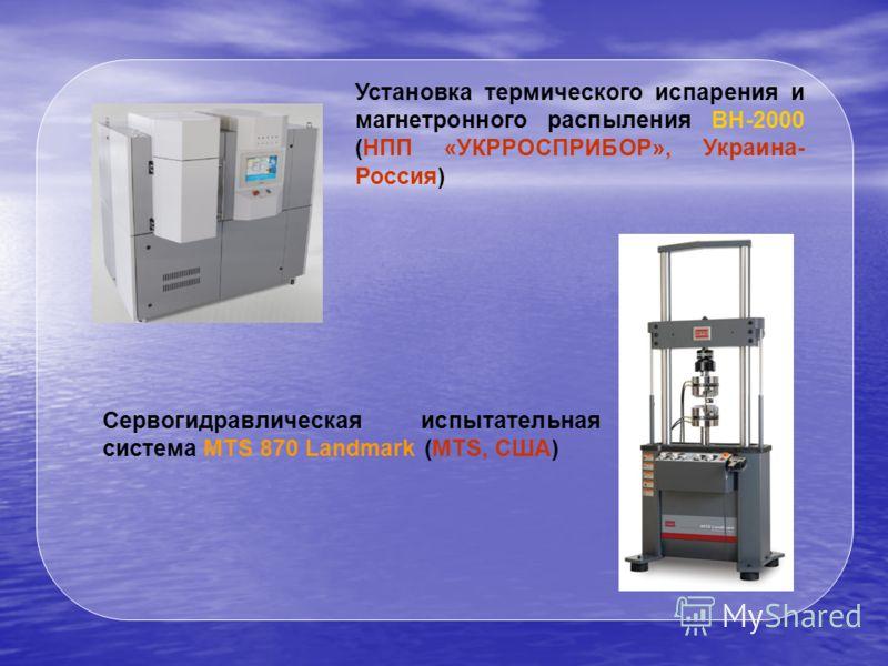 Установка термического испарения и магнетронного распыления ВН-2000 (НПП «УКРРОСПРИБОР», Украина- Россия) Сервогидравлическая испытательная система MTS 870 Landmark (MTS, США)